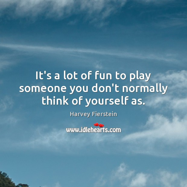 It's a lot of fun to play someone you don't normally think of yourself as. Harvey Fierstein Picture Quote