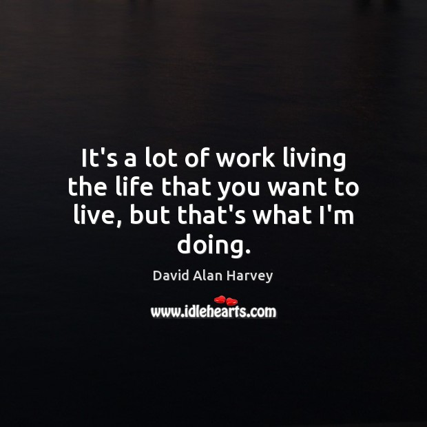 It's a lot of work living the life that you want to live, but that's what I'm doing. Image
