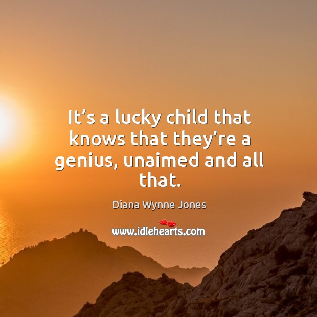 It's a lucky child that knows that they're a genius, unaimed and all that. Image