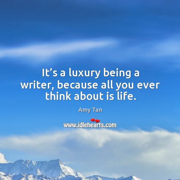 It's a luxury being a writer, because all you ever think about is life. Image