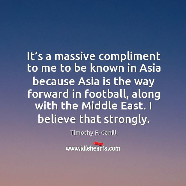 Image, It's a massive compliment to me to be known in asia because asia is the way forward in football