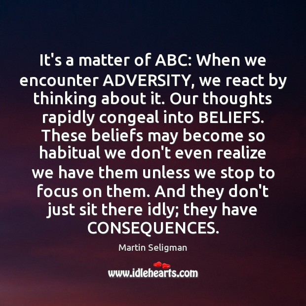 It's a matter of ABC: When we encounter ADVERSITY, we react by Martin Seligman Picture Quote