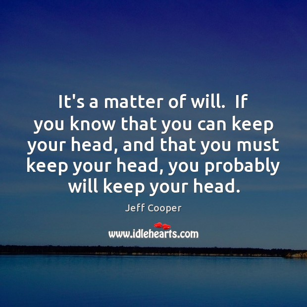 It's a matter of will.  If you know that you can keep Jeff Cooper Picture Quote