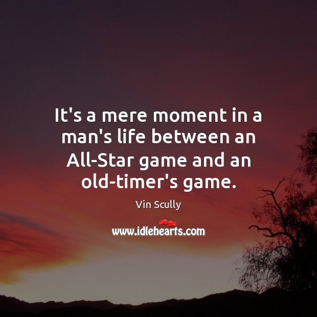 It's a mere moment in a man's life between an All-Star game and an old-timer's game. Vin Scully Picture Quote