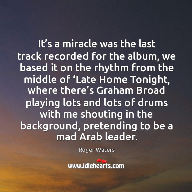 It's a miracle was the last track recorded for the album, we based it on the rhythm from the Roger Waters Picture Quote