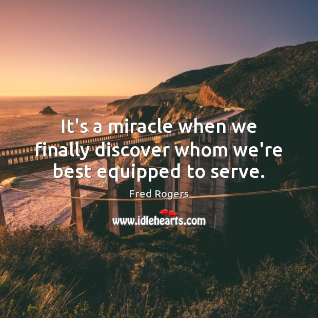 It's a miracle when we finally discover whom we're best equipped to serve. Fred Rogers Picture Quote