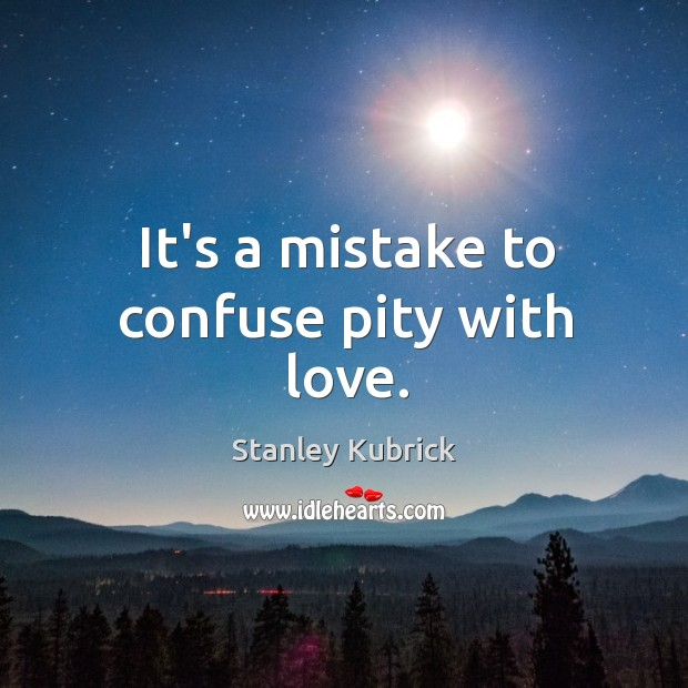 It's a mistake to confuse pity with love. Image