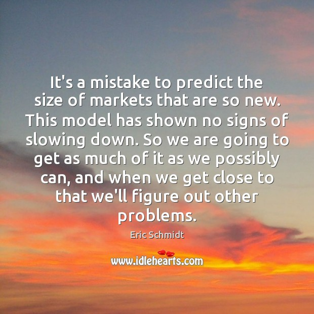 Eric Schmidt Picture Quote image saying: It's a mistake to predict the size of markets that are so