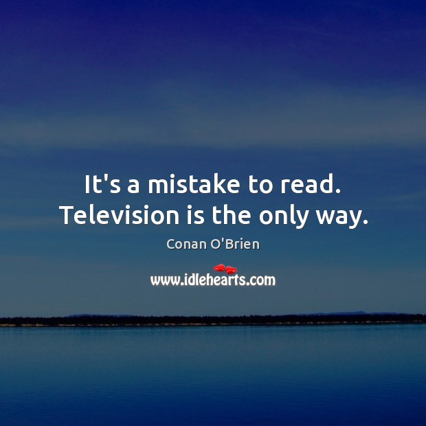 Image, It's a mistake to read. Television is the only way.
