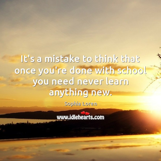 It's a mistake to think that once you're done with school you Sophia Loren Picture Quote