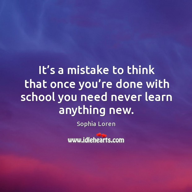 It's a mistake to think that once you're done with school you need never learn anything new. Image