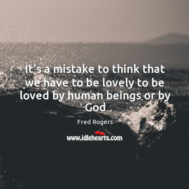 Image, It's a mistake to think that we have to be lovely to be loved by human beings or by God