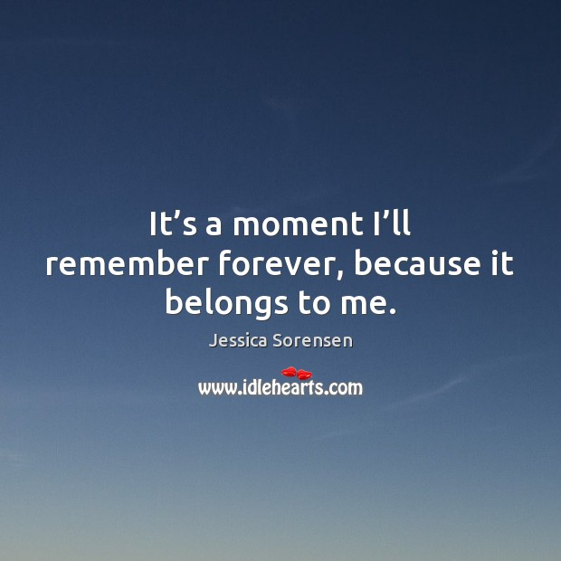 It's a moment I'll remember forever, because it belongs to me. Jessica Sorensen Picture Quote