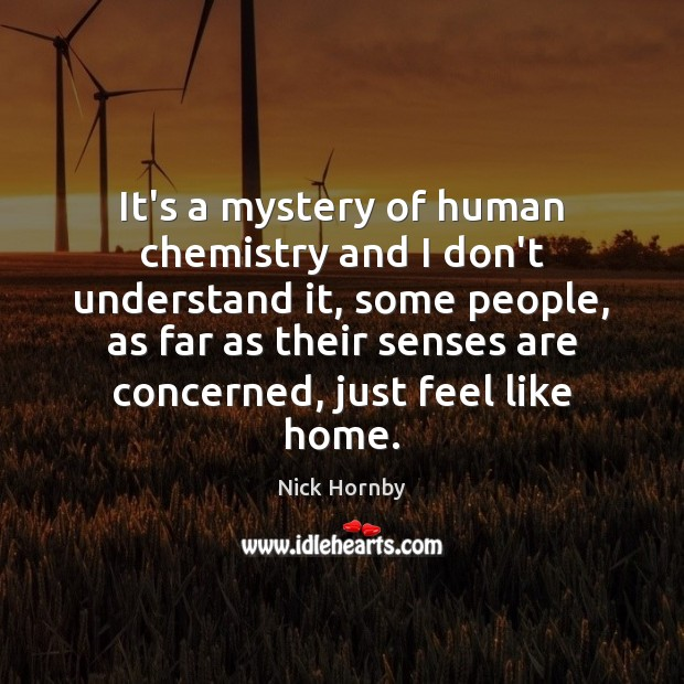 It's a mystery of human chemistry and I don't understand it, some Nick Hornby Picture Quote
