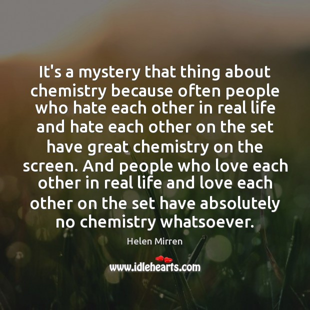 It's a mystery that thing about chemistry because often people who hate Image