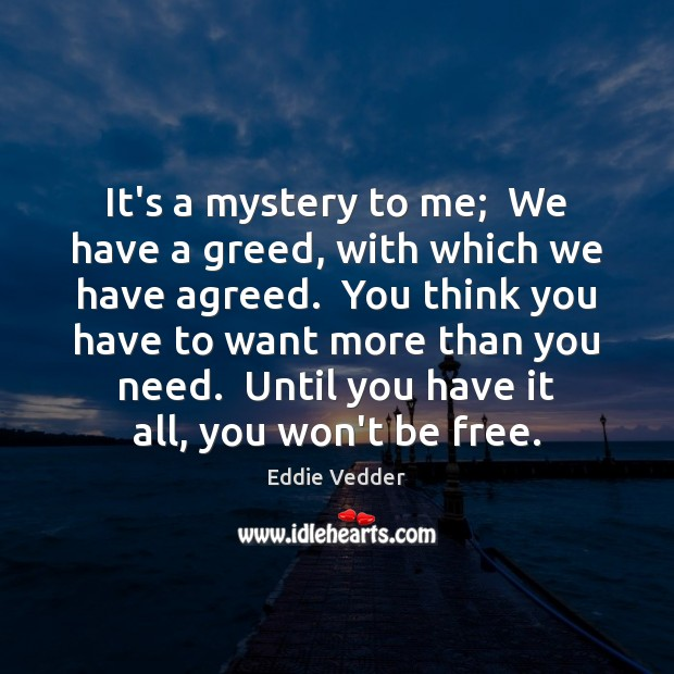 It's a mystery to me;  We have a greed, with which we Image