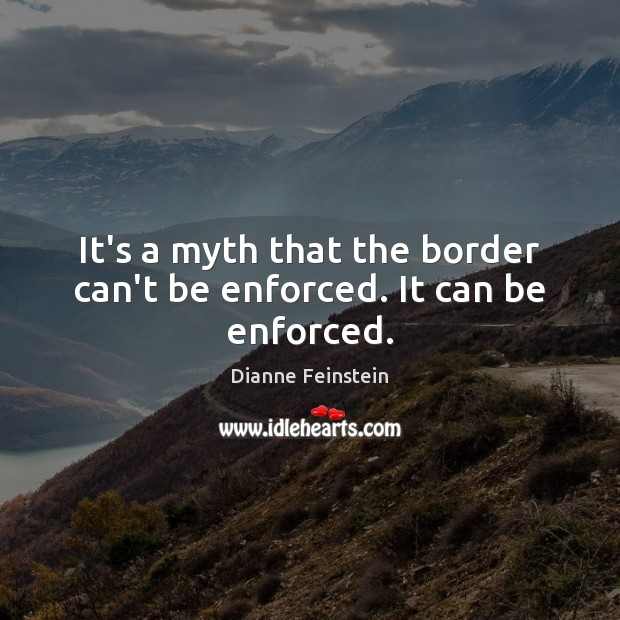 It's a myth that the border can't be enforced. It can be enforced. Dianne Feinstein Picture Quote