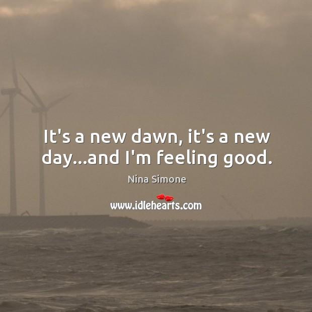 It's a new dawn, it's a new day…and I'm feeling good. Nina Simone Picture Quote