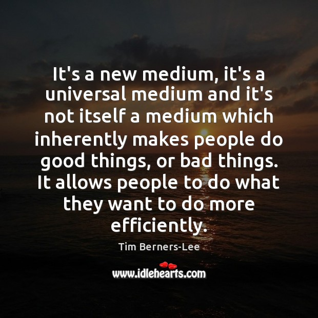 It's a new medium, it's a universal medium and it's not itself Tim Berners-Lee Picture Quote