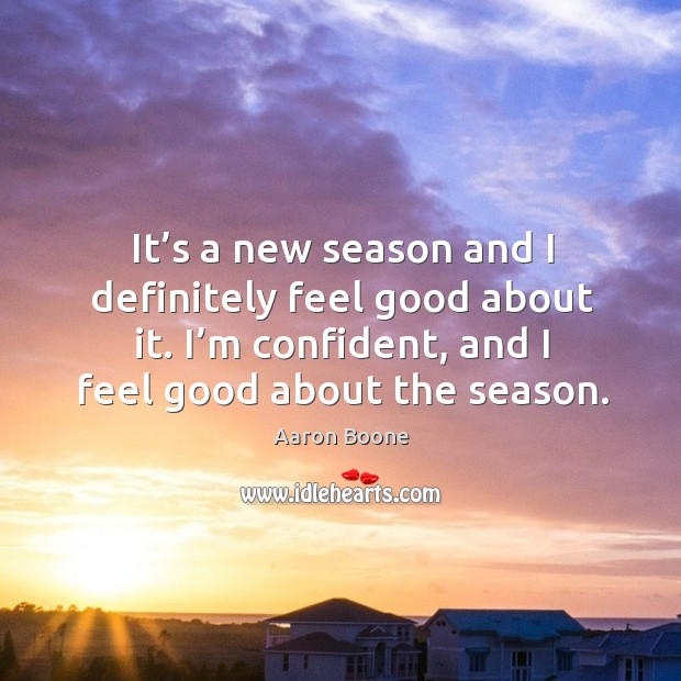 It's a new season and I definitely feel good about it. I'm confident, and I feel good about the season. Aaron Boone Picture Quote