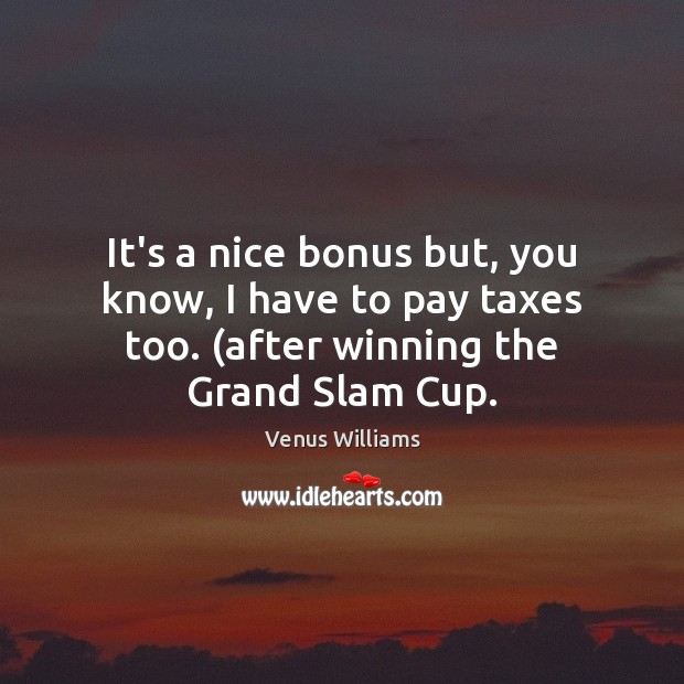 It's a nice bonus but, you know, I have to pay taxes Venus Williams Picture Quote