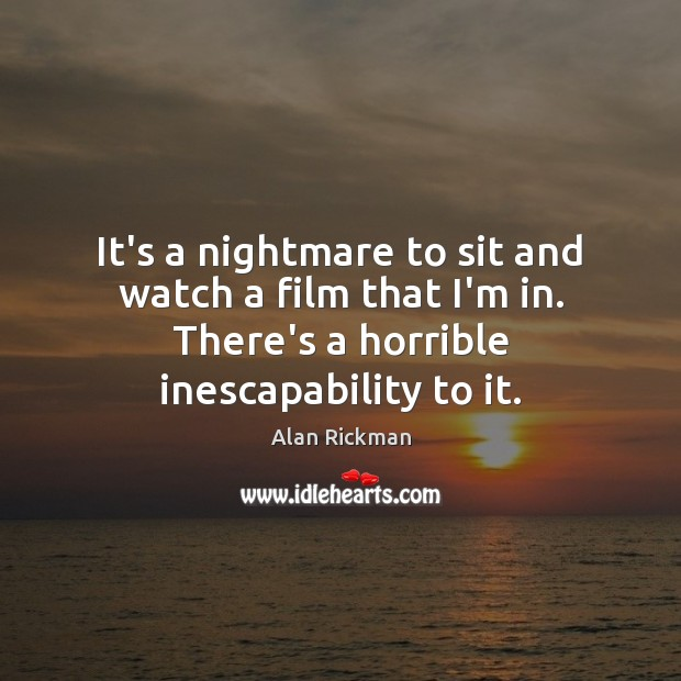 It's a nightmare to sit and watch a film that I'm in. Alan Rickman Picture Quote