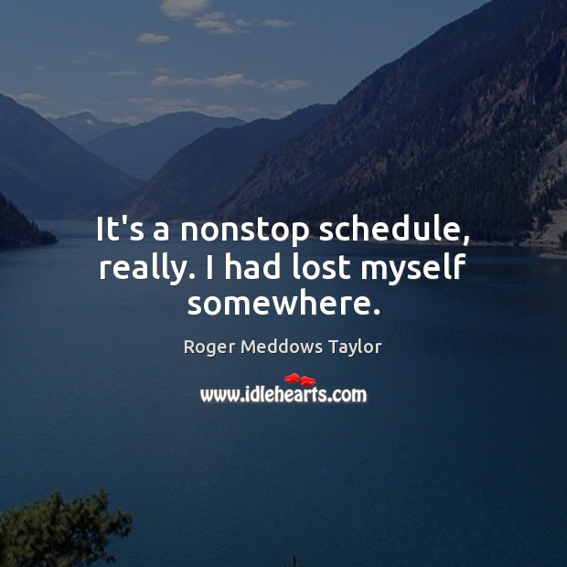 It's a nonstop schedule, really. I had lost myself somewhere. Roger Meddows Taylor Picture Quote