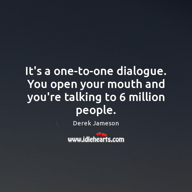 It's a one-to-one dialogue. You open your mouth and you're talking to 6 million people. Image