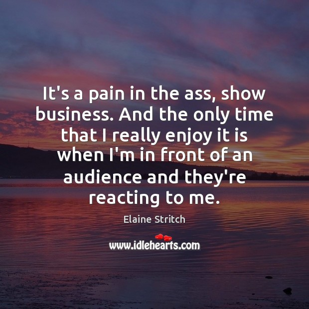 It's a pain in the ass, show business. And the only time Elaine Stritch Picture Quote