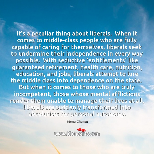 It's a peculiar thing about liberals.  When it comes to middle-class people Mona Charen Picture Quote