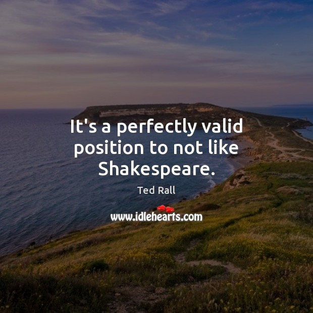 It's a perfectly valid position to not like Shakespeare. Ted Rall Picture Quote