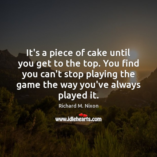 It's a piece of cake until you get to the top. You Richard M. Nixon Picture Quote