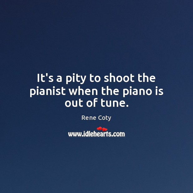 It's a pity to shoot the pianist when the piano is out of tune. Image