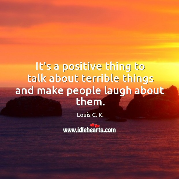 It's a positive thing to talk about terrible things and make people laugh about them. Image