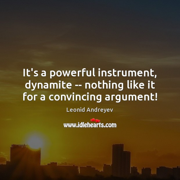 It's a powerful instrument, dynamite — nothing like it for a convincing argument! Leonid Andreyev Picture Quote