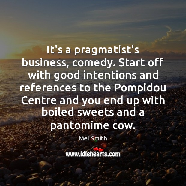 It's a pragmatist's business, comedy. Start off with good intentions and references Good Intentions Quotes Image
