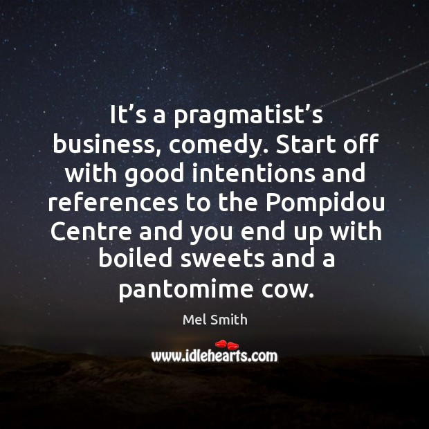 It's a pragmatist's business, comedy. Start off with good intentions and references to the Mel Smith Picture Quote