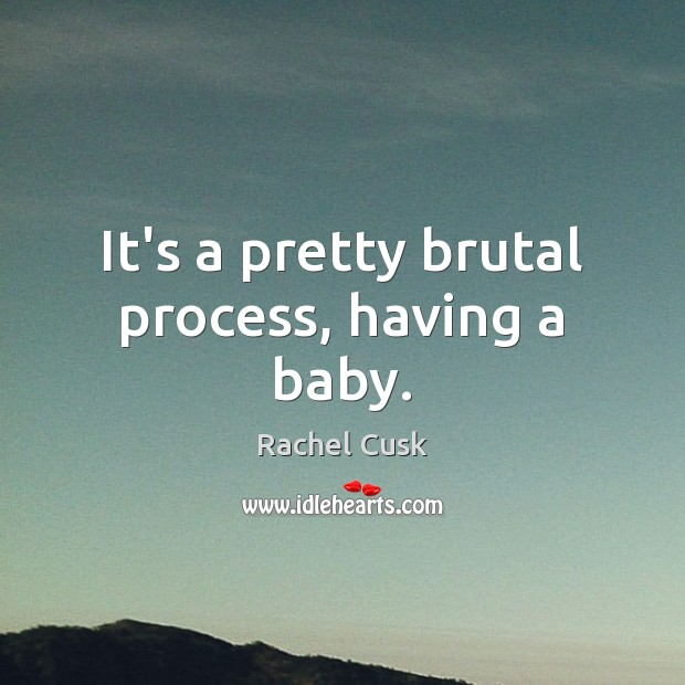 It's a pretty brutal process, having a baby. Rachel Cusk Picture Quote