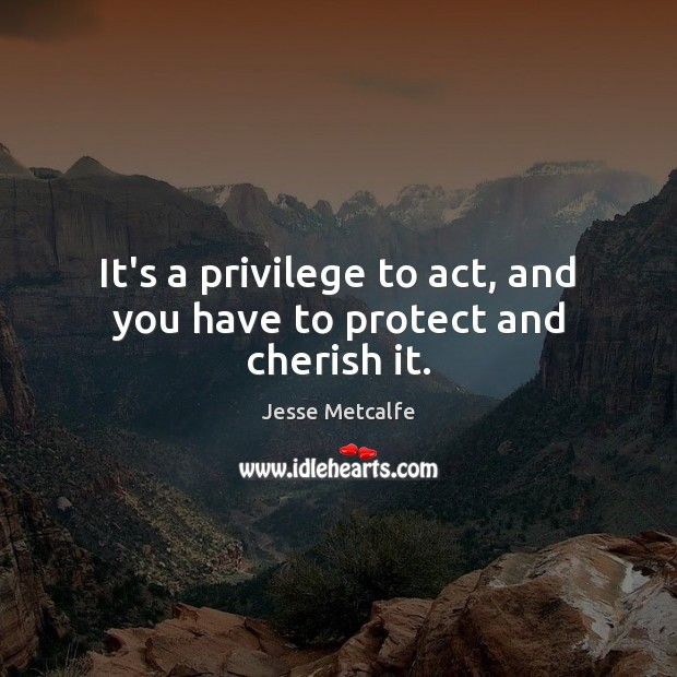It's a privilege to act, and you have to protect and cherish it. Image