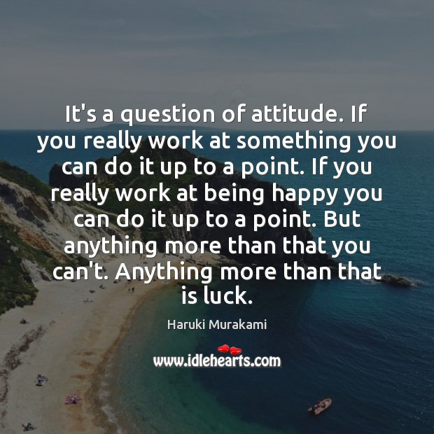 It's a question of attitude. If you really work at something you Haruki Murakami Picture Quote