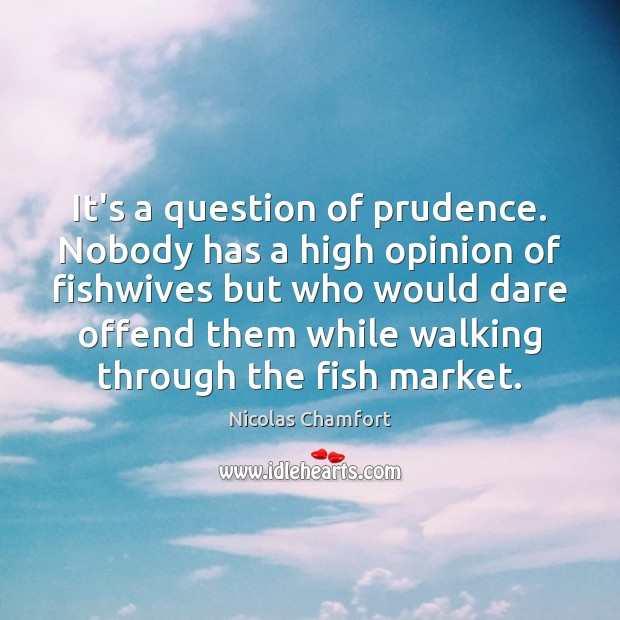 It's a question of prudence. Nobody has a high opinion of fishwives Nicolas Chamfort Picture Quote