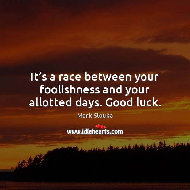 It's a race between your foolishness and your allotted days. Good luck. Mark Slouka Picture Quote
