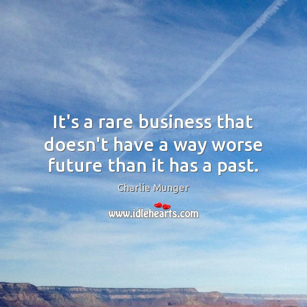 It's a rare business that doesn't have a way worse future than it has a past. Charlie Munger Picture Quote