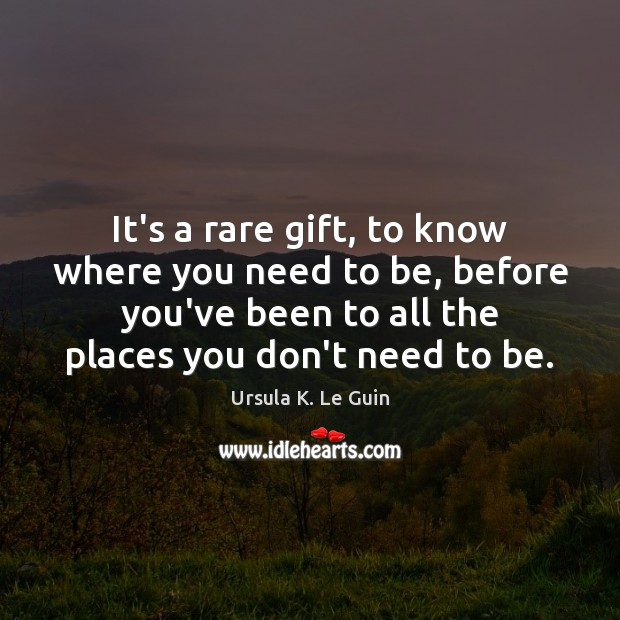 It's a rare gift, to know where you need to be, before Ursula K. Le Guin Picture Quote