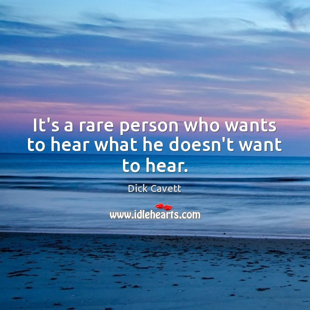 It's a rare person who wants to hear what he doesn't want to hear. Dick Cavett Picture Quote