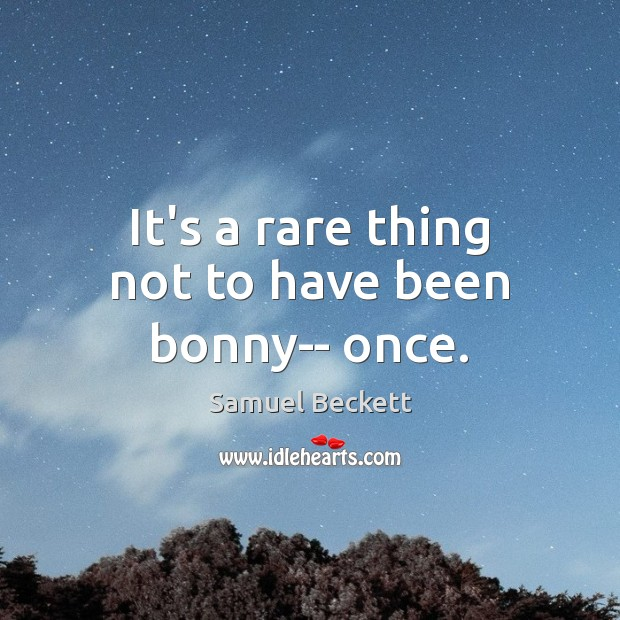 It's a rare thing not to have been bonny– once. Samuel Beckett Picture Quote