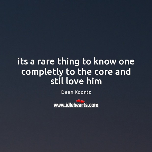 Its a rare thing to know one completly to the core and stil love him Dean Koontz Picture Quote