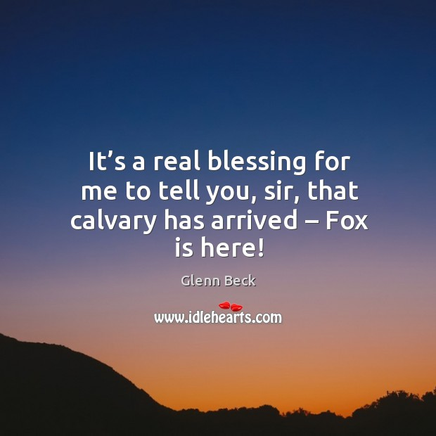 It's a real blessing for me to tell you, sir, that calvary has arrived – fox is here! Image