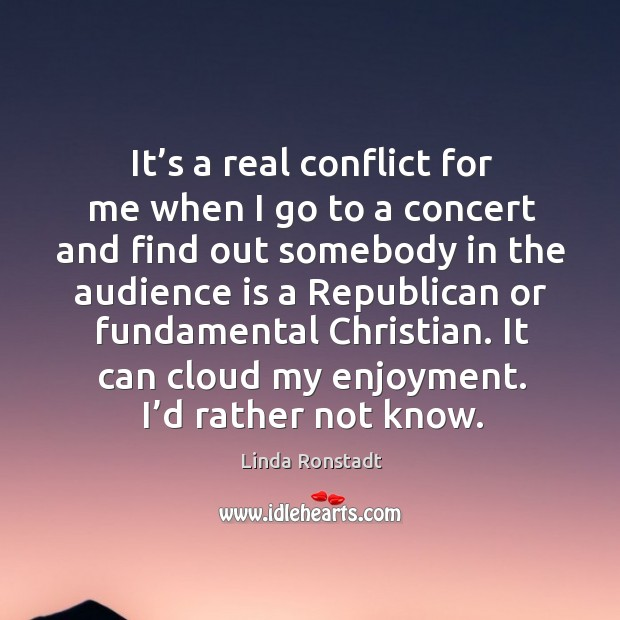 Image, It's a real conflict for me when I go to a concert and find out somebody in the audience is a republican or fundamental christian.