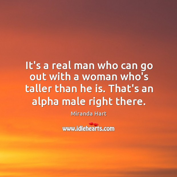 Image, It's a real man who can go out with a woman who's